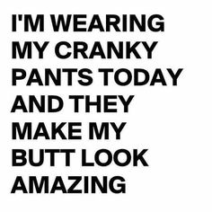 I'm wearing my cranky pants today & they make my butt look amazing!