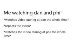 *repeats the video* *watches the video staring at both of them* *repeats the video once more* *actually watches the game they're playing (if it's on DanAndPhilGames)* *actually watches the thing as a whole*