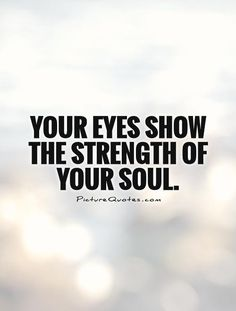 Your Eyes Show The Strength Of Your Soul. Quote