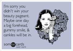 Free and Funny Confession Ecard: I'm sorry you didn't win your beauty pageant. Maybe one day a big forehead, gummy smile, & cankles will be in. I Fall In Love, Just Love, Australian Accent, Flowers For Men, Pity Party, Big Forehead, Runny Nose, Maybe One Day, Ex Husbands