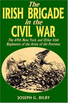 Irish Brigade In The Civil War: The 69th New York And Other Irish Regiments Of The Army Of The Potomac  by Joseph G. Bilby