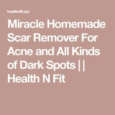 Miracle Homemade Scar Remover For Acne and All Kinds of Dark Spots | | Health N Fit