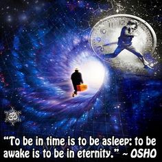 """""""To be in time is to be asleep: to be awake is to be in eternity."""" ~ OSHO"""