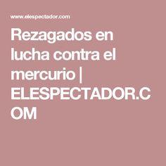 Rezagados en lucha contra el mercurio   ELESPECTADOR.COM
