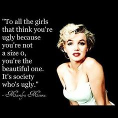 """To all the girls that think you're ugly because you're not a size 0, you're the beautiful one. It's society who's ugly.""-MM"