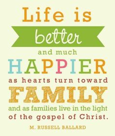 Life is better and much happier as hearts turn toward family and as families live in the light of the Gospel of Christ. -M. Russell Ballard, LDS quote