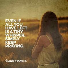 Even if all you have left is a tiny whisper, keep praying.