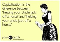 "Capitalization is the difference between ""helping your Uncle Jack off a horse"" and ""helping your uncle jack off a horse."""