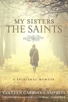 "Win a copy of ""My Sisters the Saints"" by Colleen Carroll Campbell - you'll love this spiritual memoir. Click through to enter to win."