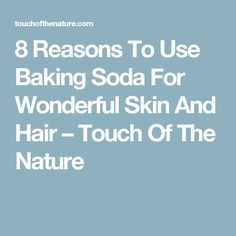 8 Reasons To Use Baking Soda For Wonderful Skin And Hair – Touch Of The Nature