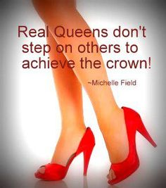 Real queens don't step on others to achieve the crown!