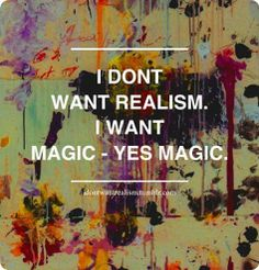 I don't want realism. I want magic - yes magic.