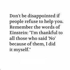 "Don't be disappointed if people refuse to help you. Remember the words of Einstein: ""I'm thankful to all those who said 'No' because of them, I did it myself."""