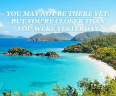 """""""You may not be there yet, but you're closer than you were yesterday"""""""