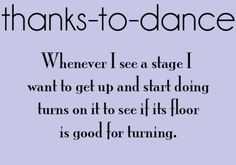 Whenever I see a stage I want to get up and start doing turns on it to see if its floor is good for turning.