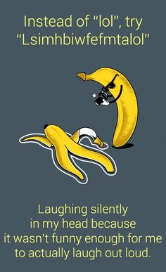 Next time i feel like saying lol, i will make sure to say Lsimhbiwfefmtalol instead!