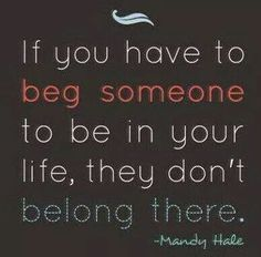 If you have to beg someone to be in your life, they don't belong there.