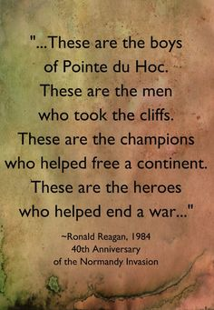 "These are the heroes who helped end a war."" --Ronald Reagan to WWII veterans (if you don't know about Point du Hoc, look it up! The pictures of that cliff will make you wonder how they ever took the hill and how D-Day ever succeeded! 40th President, President Ronald Reagan, Normandy Invasion, Thing 1, Real Hero, D Day, American History, Native American, World War Ii"