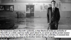 I always sort of admired the idea that Mycroft was trying to hold onto the relationship he and Sherlock once had as boys. I feel like Mycroft did something to a Sherlock (perhaps spill the beans on his drug use) that made Sherlock distrust him, and Mycroft is constantly trying to fix it.
