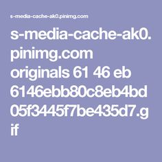 s-media-cache-ak0.pinimg.com originals 61 46 eb 6146ebb80c8eb4bd05f3445f7be435d7.gif