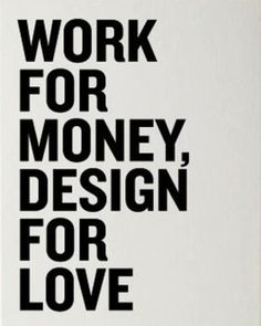 """Work for money, design for love"" #quote"