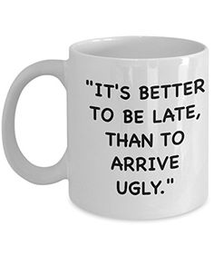 Coffee Mug - It's Better To Be Late ... - 11 oz Unique Present Idea for Friend, Mom, Dad, Husband, Wife, Boyfriend, Girlfriend - Best Office Cup Birthday Funny Gift for Coworker, Him, Her
