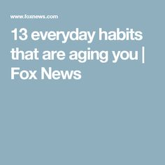 13 everyday habits that are aging you | Fox News