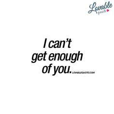 I can't get enough of you. - www.lovablequote.com