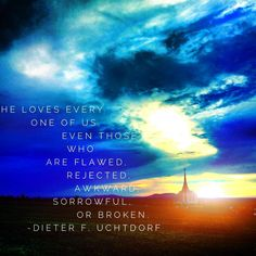 He loves every one of us, even those who are flawed, rejected, awkward, sorrowful, or broken. ~ Dieter F. Uchtdorf