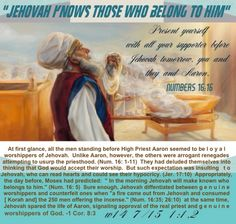 """""""JEHOVAH KNOWS THOSE WHO BELONG TO HIM."""": Present yourself with all your supporter before Jehovah tomorrow, you and they and Aaron.--Numbers 16:16."""