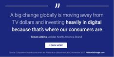 A big change globally is moving away from TV dollars and investing HEAVILY IN DIGITAL BECAUSE THAT'S WHERE OUR CONSUMERS ARE.  Simon Atkins, Adidas North America Brand