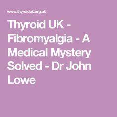 Thyroid UK - Fibromyalgia - A Medical Mystery Solved - Dr John Lowe