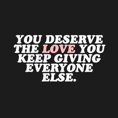 You deserve the love you give everyone else.