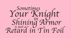 funny-quotes-sometimes-your-knight-in-shining-armor-is-just-a-retard-with-tin-foil
