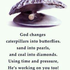 God changes caterpillars into butterflies, sand into pearls, and coal into diamonds. Using time and pressure,  He's working on you, too!