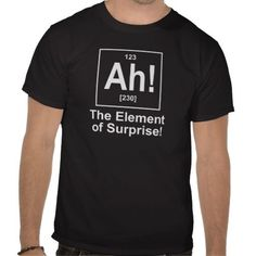 Ah! The Element of Surprise. T-shirt Design - many styles and colours, both men's and lady's / women's (t-shirts, tee, tees, t shirt, tshirt, creative, cool, graphic, style, text, humour, funny, humorous, hilarious, dork, nerd, geek, science) #menst-shirtsawesome