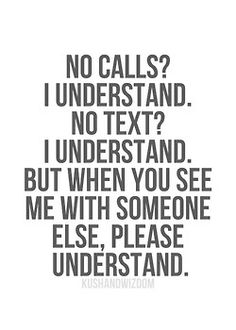No calls? I understand. No texts? I understand, but when you see me with somone else please understand. Hurt Quotes, Sad Quotes, Words Quotes, Quotes To Live By, Love Quotes, Inspirational Quotes, Sayings, Coward Quotes, The Words