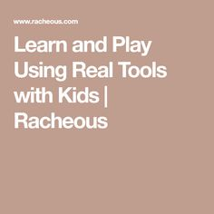 Learn and Play Using Real Tools with Kids | Racheous