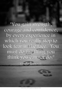 You gain strength, courage and confidence, by every experience in which you really stop to look fear in the face. You must do the thing you think you cannot do.