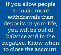 Quote...if you allow people to make more withdrawals than deposits in your life, you will be out of balance and in the negative.  Know when to close the account.