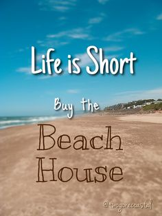 Life is Short. Buy the Beach House.