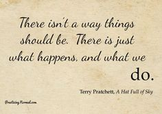 There isn't a way things should be. There's just what happens and what we do. ΞΔΞ Terry Pratchett - right mindset