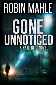 Gone Unnoticed (A Kate Reid Novel Book 3) by [Mahle, Robin]