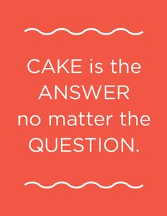 HA! HA! I love cake. too much!!! <3