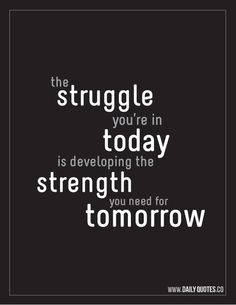 My struggles today prepare me to be even stronger tomorrow.