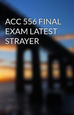 ACC 556 FINAL EXAM LATEST STRAYER #wattpad #short-story