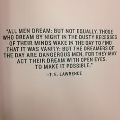 All men dream: but not equally. Those who dream by night in the dusty recesses of their minds wake in the day to find that it was vanity: but the dreamers of the day are dangerous men, for they may act their dream with open eyes to make it possible. (T.E. Lawrence)