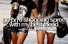 Bucket List. <<< For my best friend and me, it will most likely result in a shopping spree of book stores.