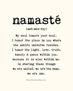 My soul honors your soul. I honor the light, love, truth, beauty and peace within you because it is also within me. In sharing these things we are united, we are the same, we are one.