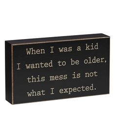 Look at this 'When I Was a Kid I Wanted to Be Older' Box Sign on #zulily today!
